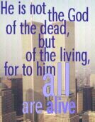 """He is not the God of the dead, but of the living, for to him all are alive."" (Lk.20:38)"
